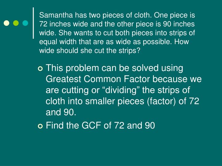Samantha has two pieces of cloth. One piece is 72 inches wide and the other piece is 90 inches wide. She wants to cut both pieces into strips of equal width that are as wide as possible. How wide should she cut the strips?