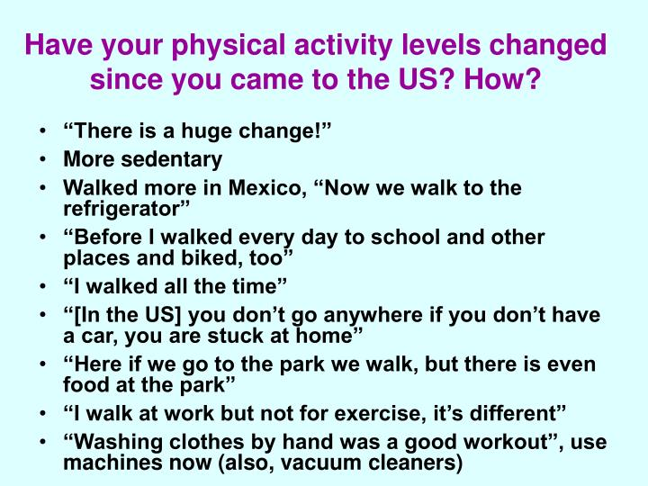 Have your physical activity levels changed since you came to the US? How?