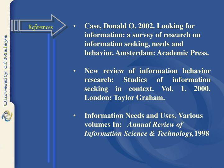 Case, Donald O. 2002. Looking for information: a survey of research on information seeking, needs and behavior. Amsterdam: Academic Press.