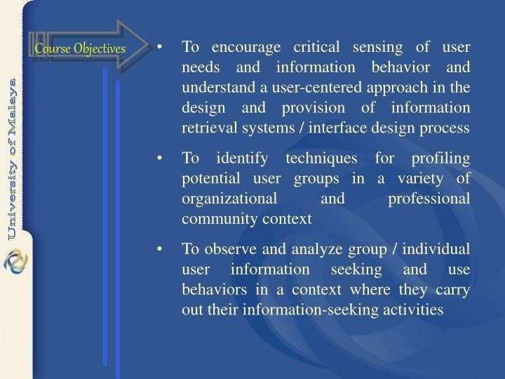 To encourage critical sensing of user needs and information behavior and understand a user-centered approach in the design and provision of information retrieval systems / interface design process