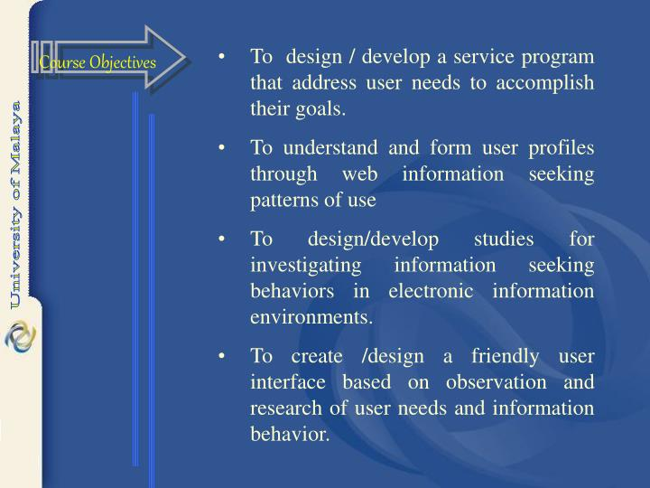 To  design / develop a service program that address user needs to accomplish their goals.