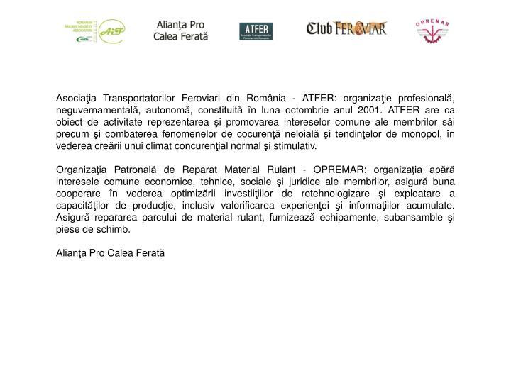 Asociaţia Transportatorilor Feroviari din România - ATFER: organizaţie profesională, neguvernamentală, autonomă, constituită în luna octombrie anul 2001. ATFER are ca obiect de activitate reprezentarea şi promovarea intereselor comune ale membrilor săi precum şi combaterea fenomenelor de cocurenţă neloială şi tendinţelor de monopol, în vederea creării unui climat concurenţial normal şi stimulativ.