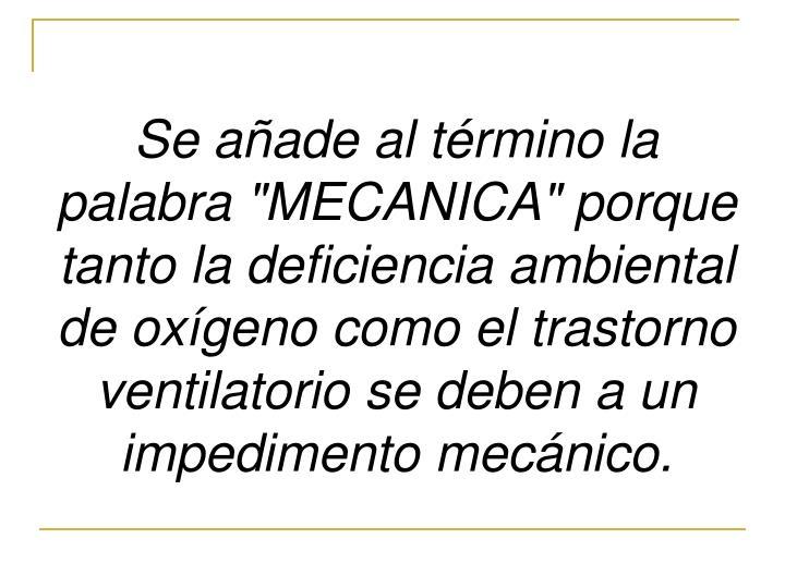 """Se añade al término la palabra """"MECANICA"""" porque tanto la deficiencia ambiental de oxígeno como el trastorno ventilatorio se deben a un impedimento mecánico."""