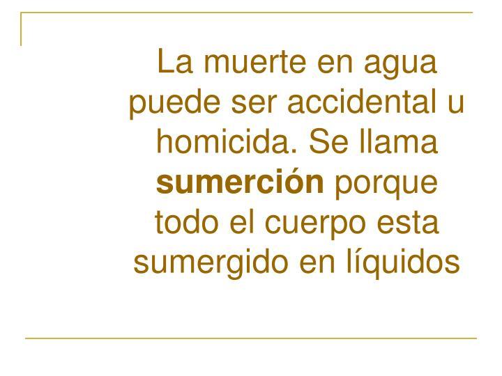 La muerte en agua puede ser accidental u homicida. Se llama