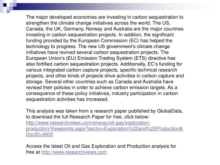 The major developed economies are investing in carbon sequestration to strengthen the climate change initiatives across the world. The US, Canada, the UK, Germany, Norway and Australia are the major countries investing in carbon sequestration projects. In addition, the significant funding provided by the European Commission (EC) has helped the technology to progress. The new US government's climate change initiatives have revived several carbon sequestration projects. The European Union's (EU) Emission Trading System (ETS) directive has also fortified carbon sequestration projects. Additionally, EC's funding for various integrated carbon capture projects, specific technical research projects, and other kinds of projects drive activities in carbon capture and storage. Several other countries such as Canada and Australia have revised their policies in order to achieve carbon emission targets. As a consequence of these policy initiatives, industry participation in carbon sequestration activities has increased.