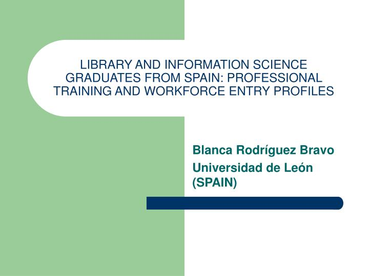 LIBRARY AND INFORMATION SCIENCE GRADUATES FROM SPAIN: PROFESSIONAL TRAINING AND WORKFORCE ENTRY PROF...