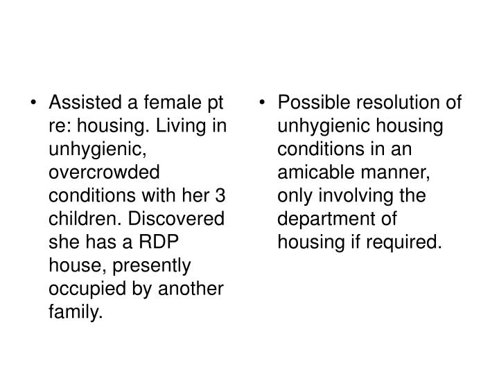 Assisted a female pt re: housing. Living in unhygienic, overcrowded conditions with her 3 children. Discovered she has a RDP house, presently occupied by another family.