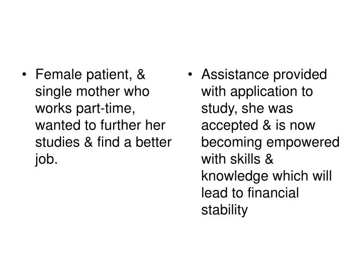 Female patient, & single mother who works part-time, wanted to further her studies & find a better job.