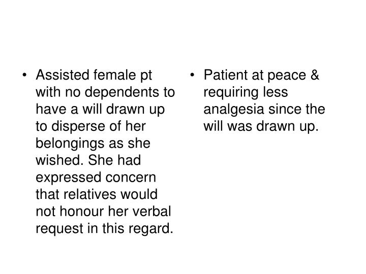 Assisted female pt with no dependents to have a will drawn up to disperse of her belongings as she wished. She had expressed concern that relatives would not honour her verbal request in this regard.