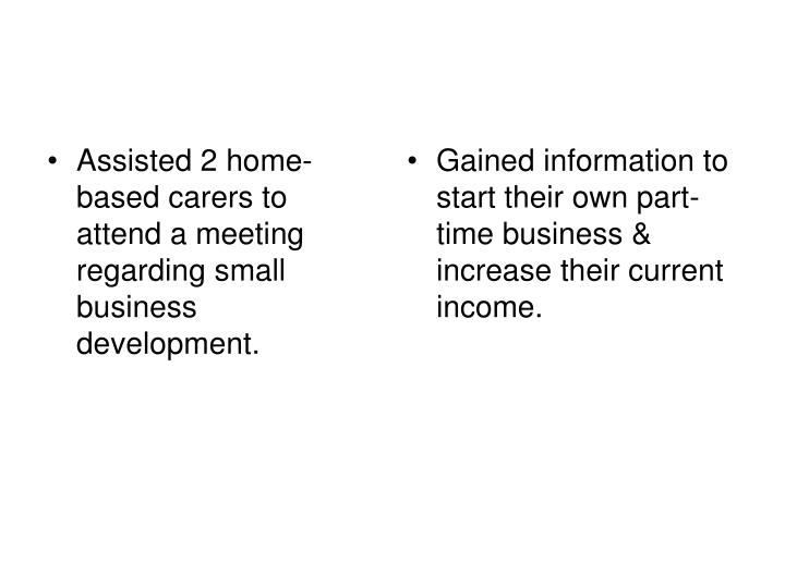 Assisted 2 home-based carers to attend a meeting regarding small business development.