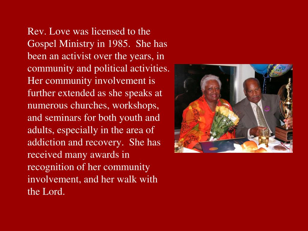 Rev. Love was licensed to the Gospel Ministry in 1985.  She has been an activist over the years, in community and political activities.  Her community involvement is further extended as she speaks at numerous churches, workshops, and seminars for both youth and adults, especially in the area of addiction and recovery.  She has received many awards in recognition of her community involvement, and her walk with the Lord.