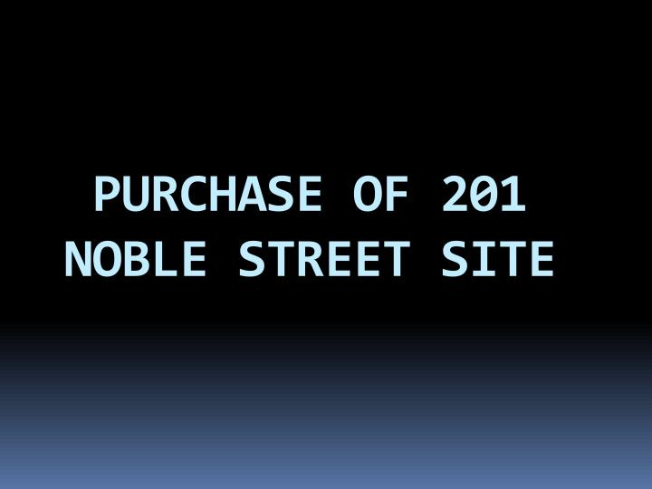 PURCHASE OF 201 NOBLE STREET SITE