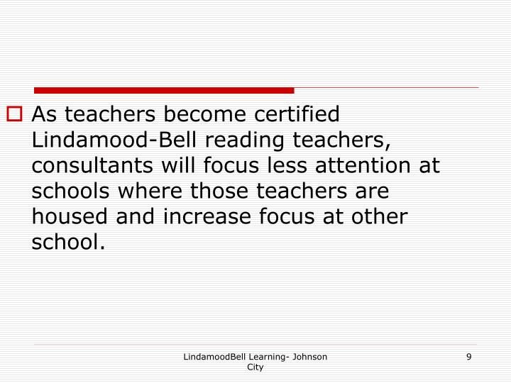 As teachers become certified Lindamood-Bell reading teachers, consultants will focus less attention at schools where those teachers are housed and increase focus at other school.