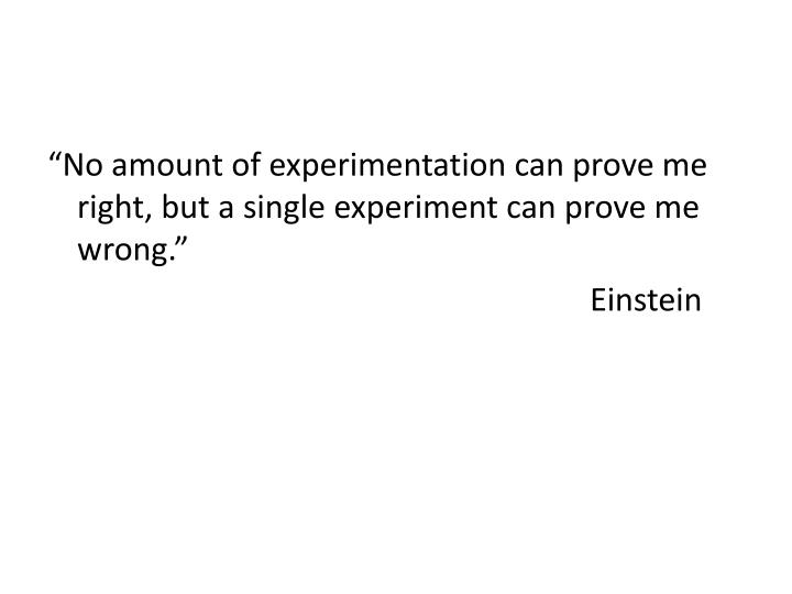 """No amount of experimentation can prove me right, but a single experiment can prove me wrong."""