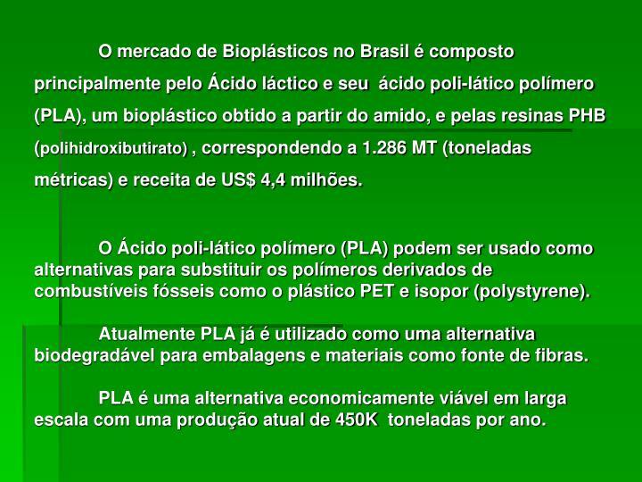 O mercado de Bioplásticos no Brasil é composto principalmente pelo Ácido láctico e seu ácido poli-lático polímero (PLA), um bioplástico obtido a partir do amido, e pelas resinas PHB (
