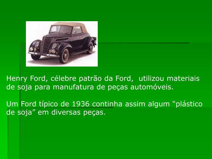 Henry Ford, célebre patrão da Ford,  utilizou materiais de soja para manufatura de peças automóveis.