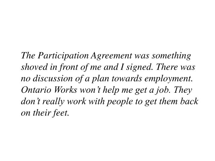The Participation Agreement was something shoved in front of me and I signed. There was no discussion of a plan towards employment. Ontario Works won't help me get a job. They don't really work with people to get them back on their feet.