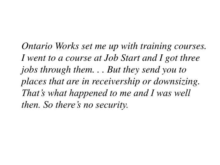 Ontario Works set me up with training courses. I went to a course at Job Start and I got three jobs through them. . . But they send you to places that are in receivership or downsizing.  That's what happened to me and I was well then. So there's no security.