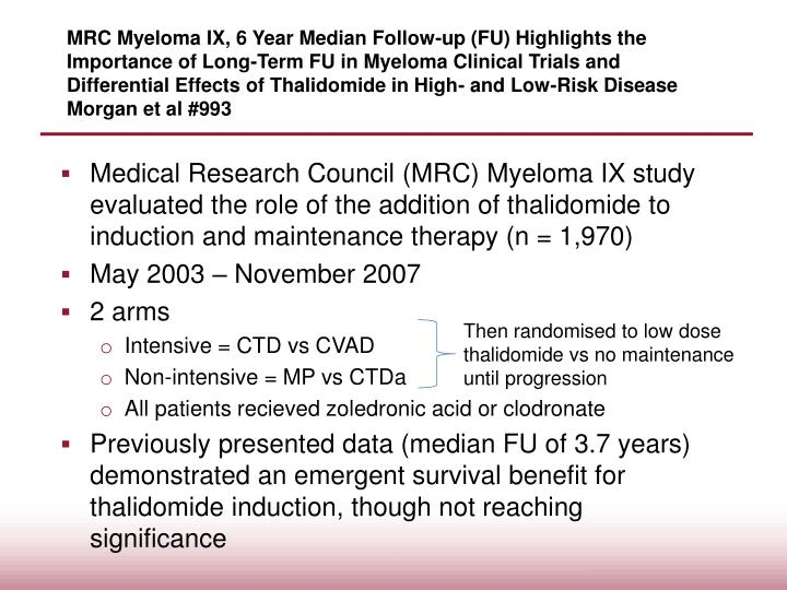 MRC Myeloma IX, 6 Year Median Follow-up (FU) Highlights the Importance of Long-Term FU in Myeloma Clinical Trials and Differential Effects of Thalidomide in High- and Low-Risk Disease Morgan et al #993