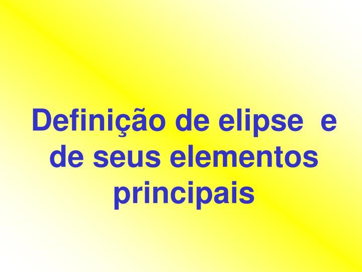 Definição de elipse  e de seus elementos principais