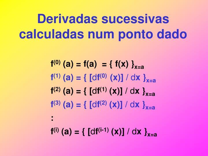 Derivadas sucessivas calculadas num ponto dado