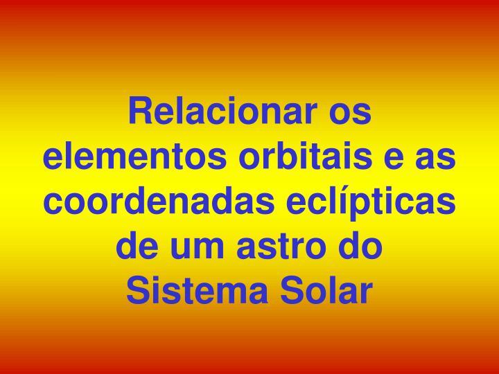 Relacionar os elementos orbitais e as coordenadas eclípticas de um astro do Sistema Solar