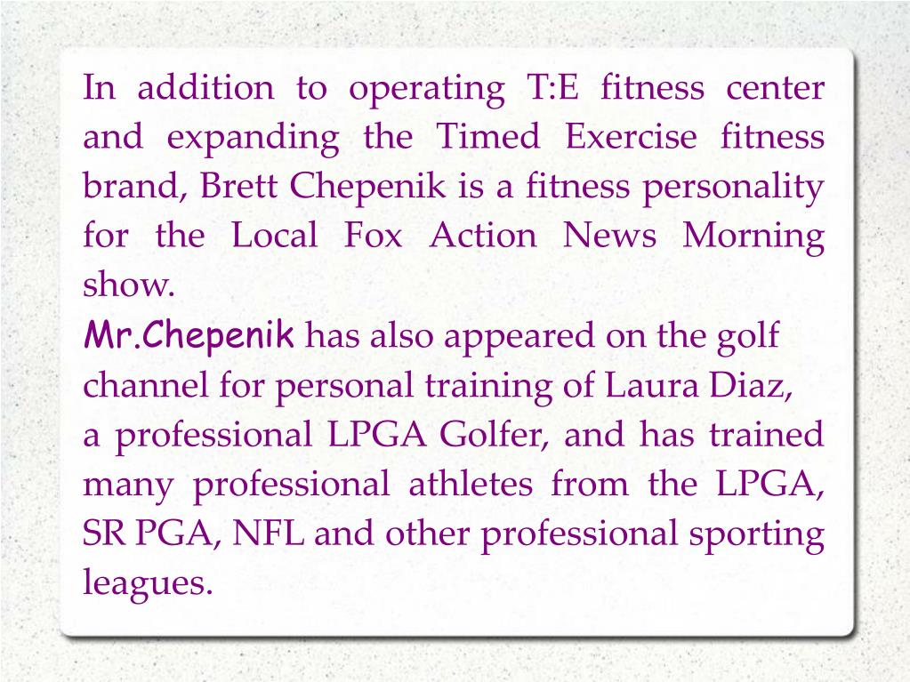 In addition to operating T:E fitness center and expanding the Timed Exercise fitness brand, Brett Chepenik is a fitness personality for the Local Fox Action News Morning show.