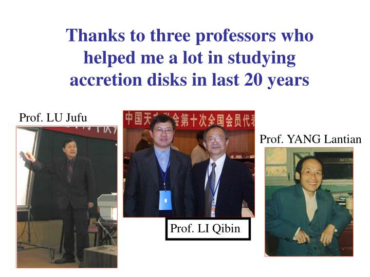 Thanks to three professors who helped me a lot in studying accretion disks in last 20 years