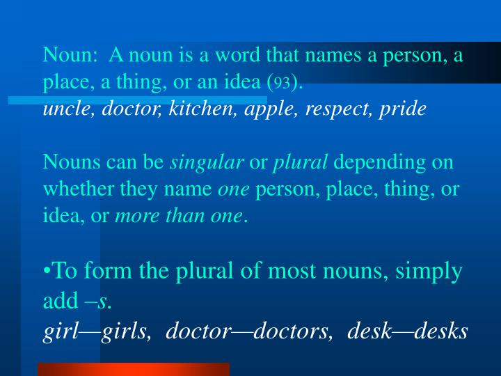 Noun:  A noun is a word that names a person, a place, a thing, or an idea (