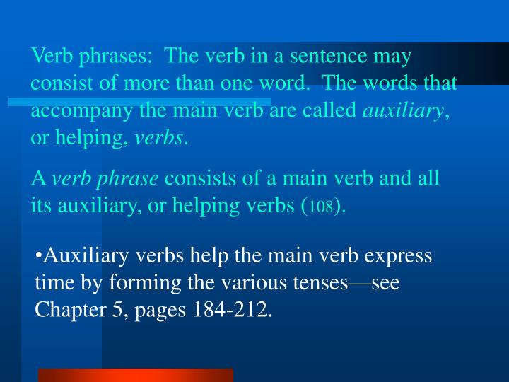 Verb phrases:  The verb in a sentence may consist of more than one word.  The words that accompany the main verb are called