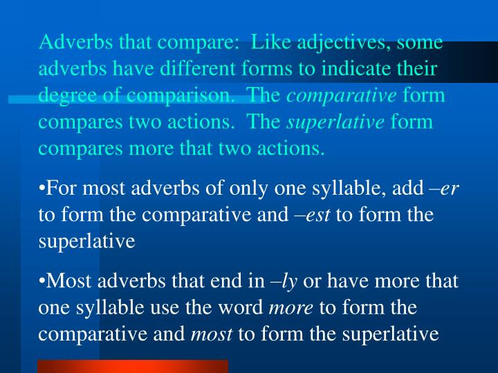 Adverbs that compare:  Like adjectives, some adverbs have different forms to indicate their degree of comparison.  The