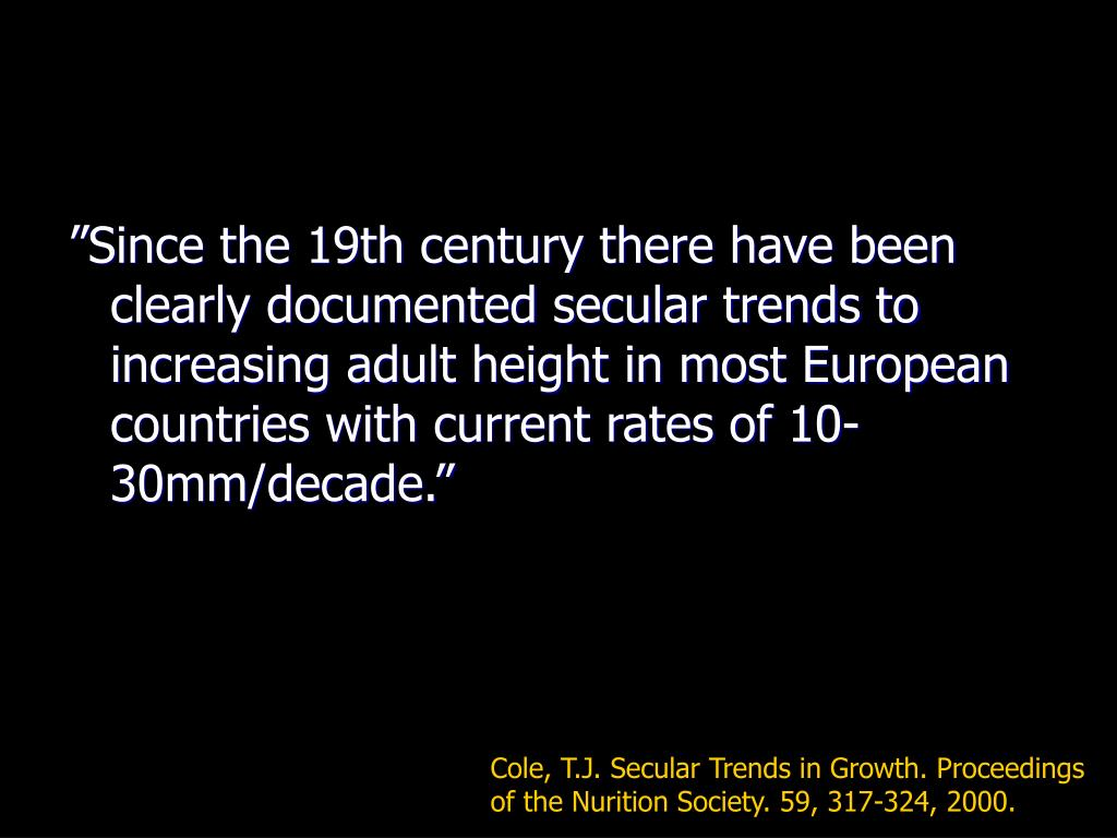 """Since the 19th century there have been clearly documented secular trends to increasing adult height in most European countries with current rates of 10-30mm/decade."""