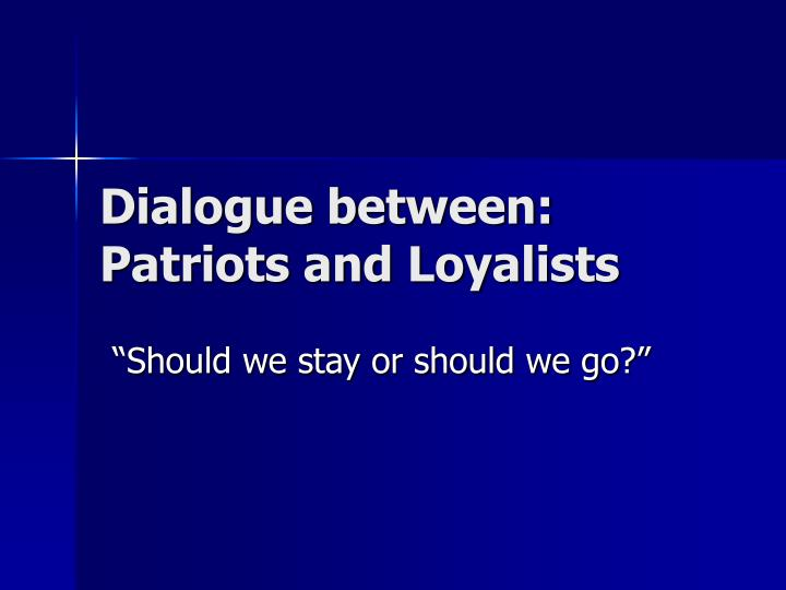 Dialogue between patriots and loyalists
