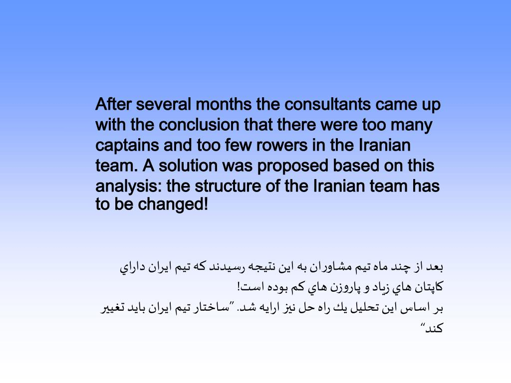 After several months the consultants came up with the conclusion that there were too many captains and too few rowers in the Iranian team. A solution was proposed based on this analysis: the structure of the Iranian team has to be changed!