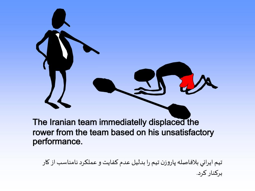 The Iranian team immediatelly displaced the rower from the team based on his unsatisfactory performance.