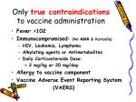 only true contraindications to vaccine administration