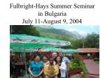 fulbright hays summer seminar in bulgaria july 11 august 9 2004