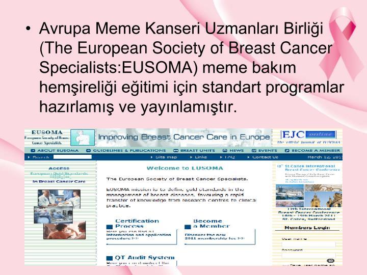Avrupa Meme Kanseri Uzmanlar Birlii (The European Society of Breast Cancer Specialists:EUSOMA) meme bakm hemirelii eitimi iin standart programlar hazrlam ve yaynlamtr.