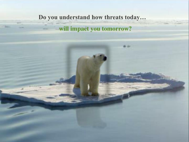 Do you understand how threats today…