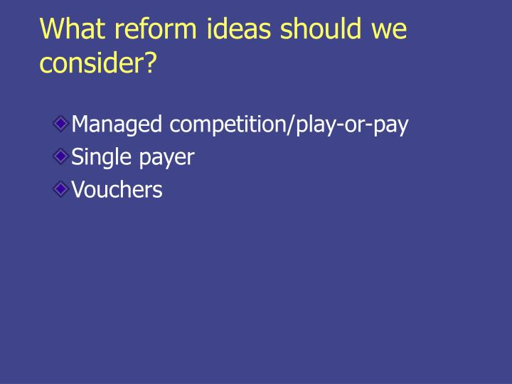 What reform ideas should we consider?