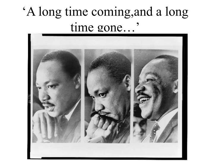 'A long time coming,and a long time gone…'