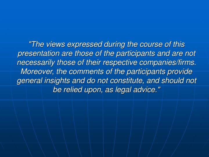 """The views expressed during the course of this presentation are those of the participants and are not necessarily those of their respective companies/firms.  Moreover, the comments of the participants provide general insights and do not constitute, and should not be relied upon, as legal advice."""