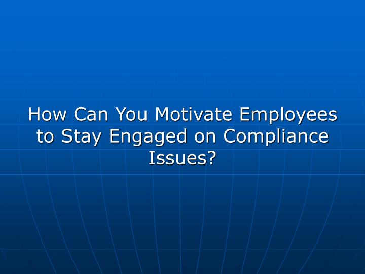 How Can You Motivate Employees to Stay Engaged on Compliance Issues?