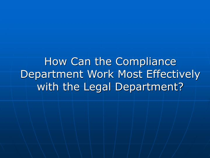 How Can the Compliance Department Work Most Effectively with the Legal Department?