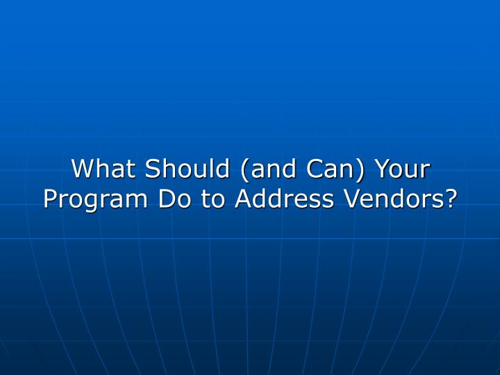 What Should (and Can) Your Program Do to Address Vendors?