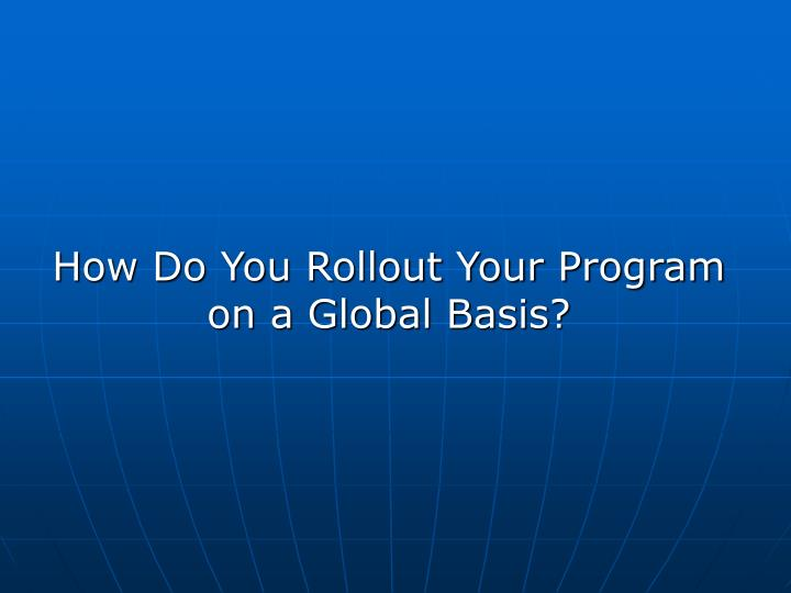 How Do You Rollout Your Program on a Global Basis?