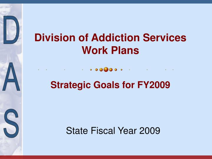 Division of addiction services work plans strategic goals for fy2009