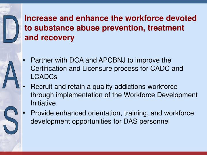Increase and enhance the workforce devoted to substance abuse prevention, treatment and recovery