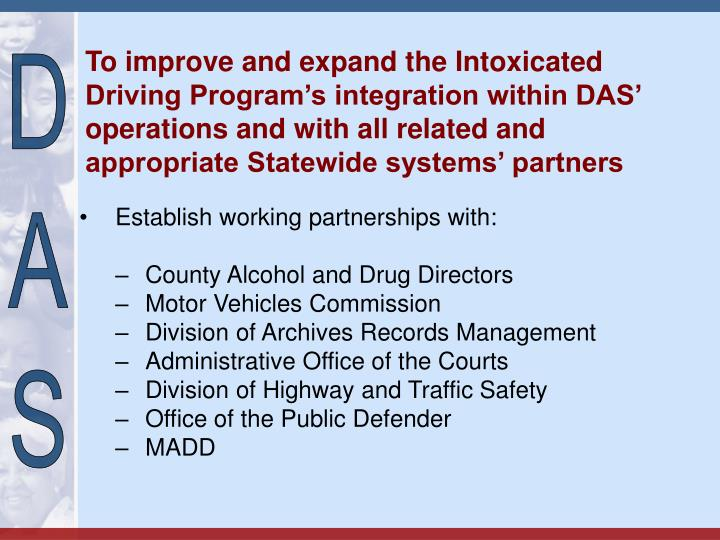 To improve and expand the Intoxicated Driving Program's integration within DAS' operations and with all related and appropriate Statewide systems' partners