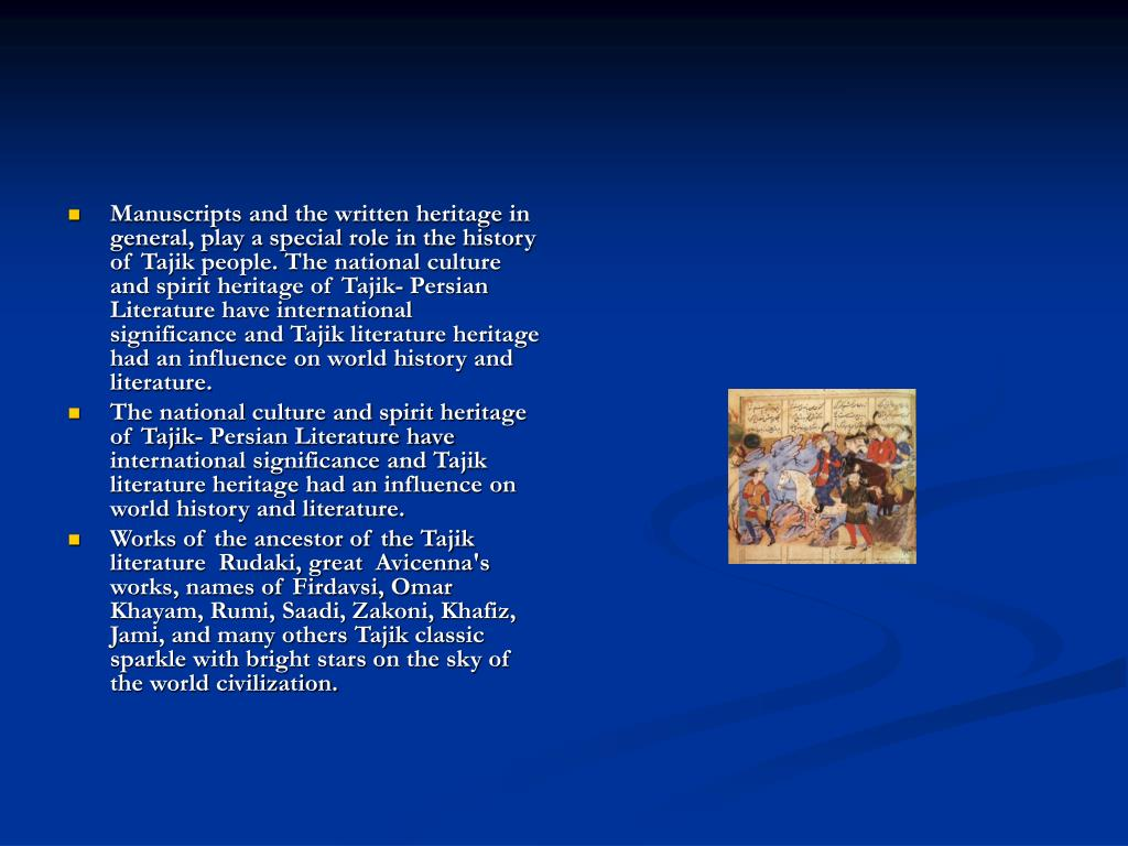 Manuscripts and the written heritage in general, play a special role in the history of Tajik people. The national culture and spirit heritage of Tajik- Persian Literature have international significance and Tajik literature heritage had an influence on world history and literature.